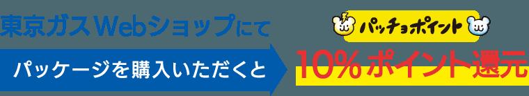 東京ガスWebショップにてパッケージを購入いただくと10%ポイント還元