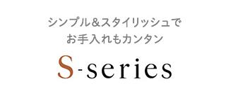 S-series - シンプル&スタイリッシュで お手入れもカンタン