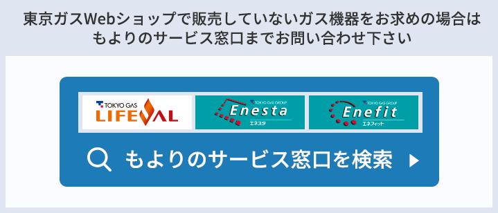 東京ガスWebショップで販売していないガス機器をお求めの場合は、もよりのサービス窓口までお問い合わせ下さい もよりのサービス窓口を検索 ライフバル エネスタ エネフィット