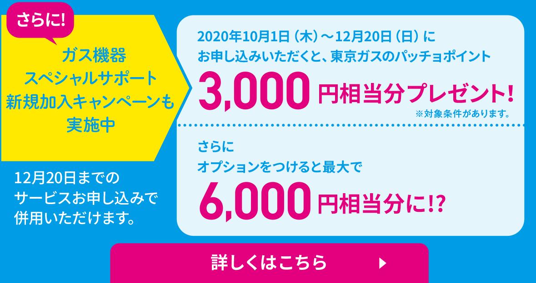 さらに! ガス機器スペシャルサポート新規加入キャンペーンも実施中 2020年10月1日(木)〜12月20日(日)にお申し込みいただくと、東京ガスのパッチョポイント 3,000円相当分プレゼント!※対象条件があります。 さらにオプションをつけると最大で6,000円相当分に!? 12月20日までのサービスお申し込みで併用いただけます。 詳しくはこちら