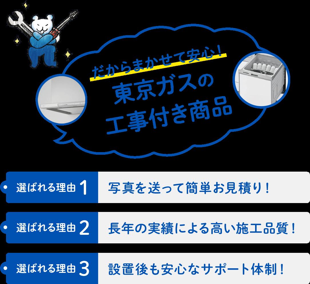 選ばれる理由1 写真を送って簡単お見積り! 選ばれる理由2 長年の実績による高い施工品質! 選ばれる理由3 設置後も安心なサポート体制! だからまかせて安心!東京ガスの工事付き商品