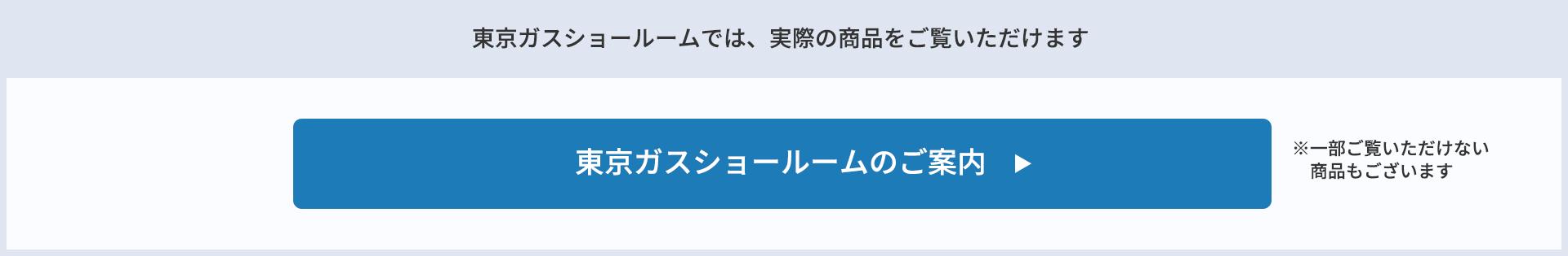 東京ガスショールームでは、実際の商品をご覧いただけます 東京ガスショールームのご案内 ※一部ご覧いただけない商品もございます