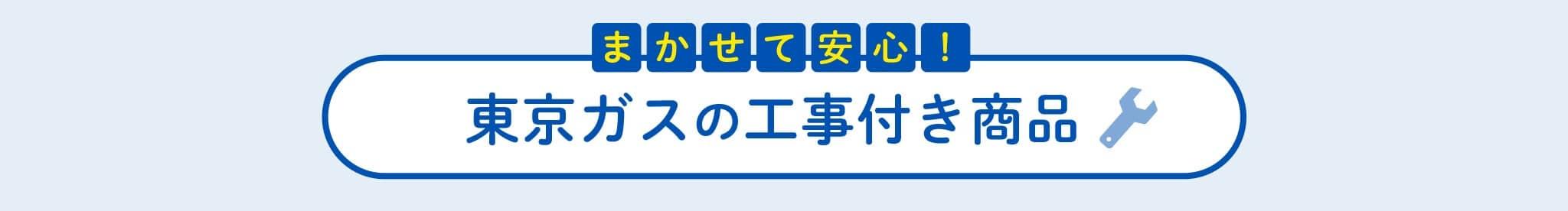 まかせて安心!東京ガスの工事付き商品
