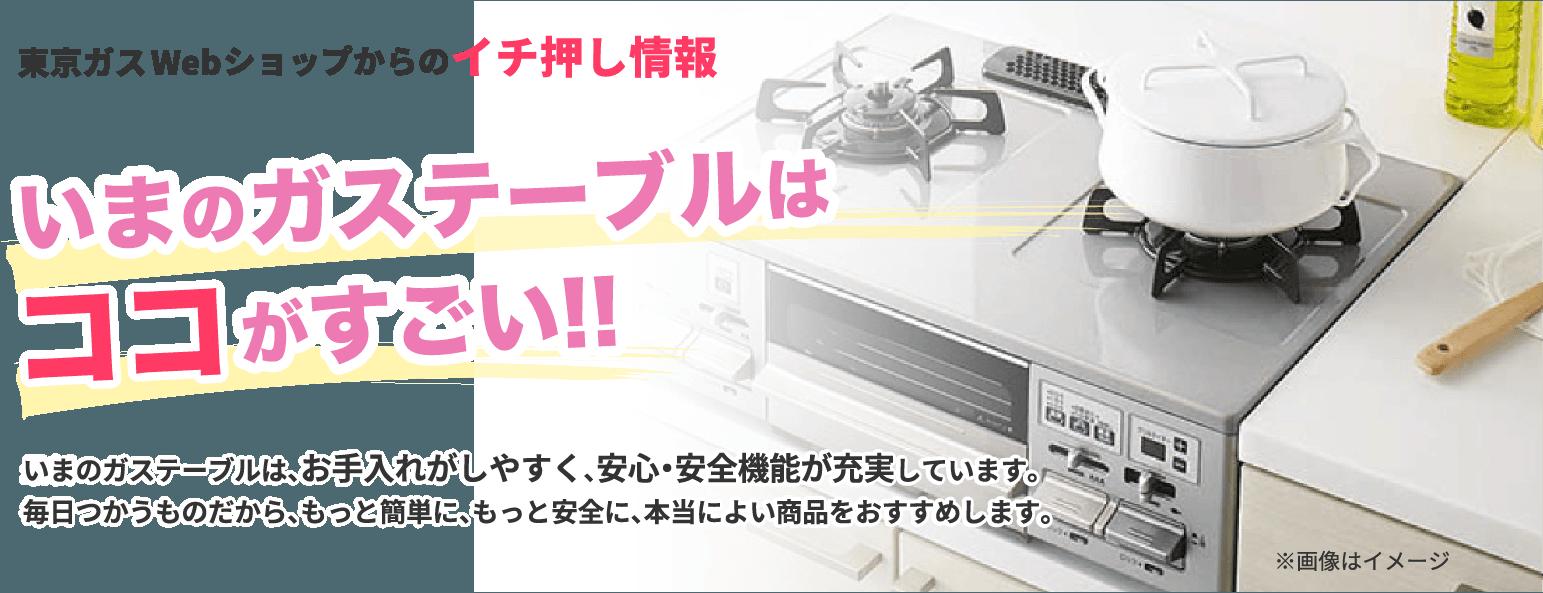 東京ガスWebショップからのイチ押し情報 いまのガステーブルはココがすごい!! 最新のガステーブルは、お手入れがしやすく、安心・安全機能が充実しています。毎日つかうものだから、もっと簡単に、もっと安全に、本当によい商品をおすすめします。