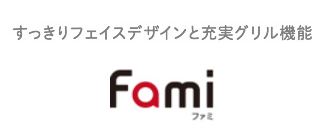 Fami - すっきりフェイスデザインと充実グリル機能