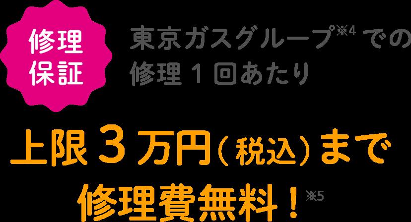 修理保証 東京ガスグループ※4での修理1回あたり 上限3万円(税込)まで修理費無料!※5