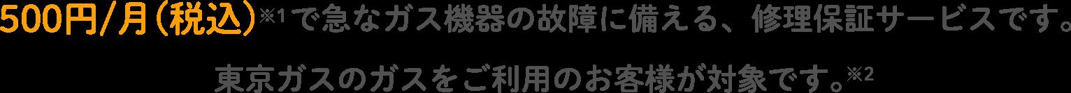 500円/月(税込)※1で急なガス機器の故障に備える、修理保証サービスです。東京ガスのガスをご利用のお客様が対象です。※2