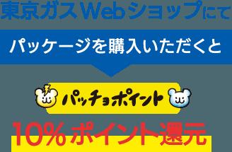 東京ガスWebショップにてパッケージを購入いただくとパッチョポイント10%ポイント還元