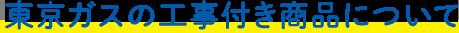 東京ガスの工事付き商品について